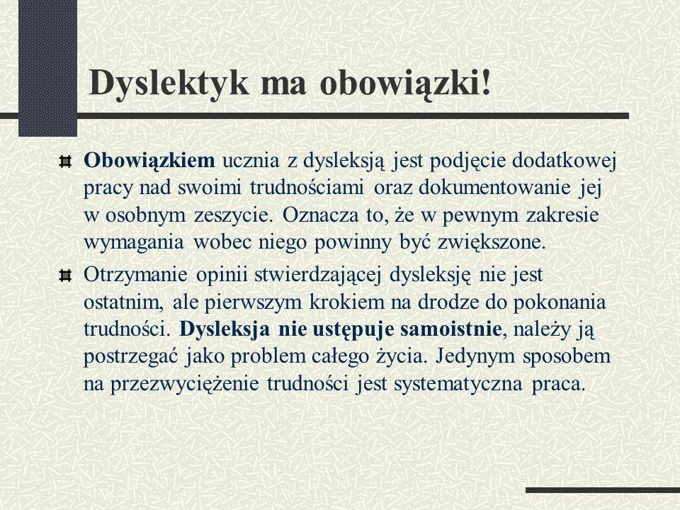Dyslektyk ma obowiązki! Obowiązkiem ucznia z dysleksją jest podjęcie dodatkowej pracy nad swoimi trudnościami oraz dokumentowanie jej w osobnym zeszyc