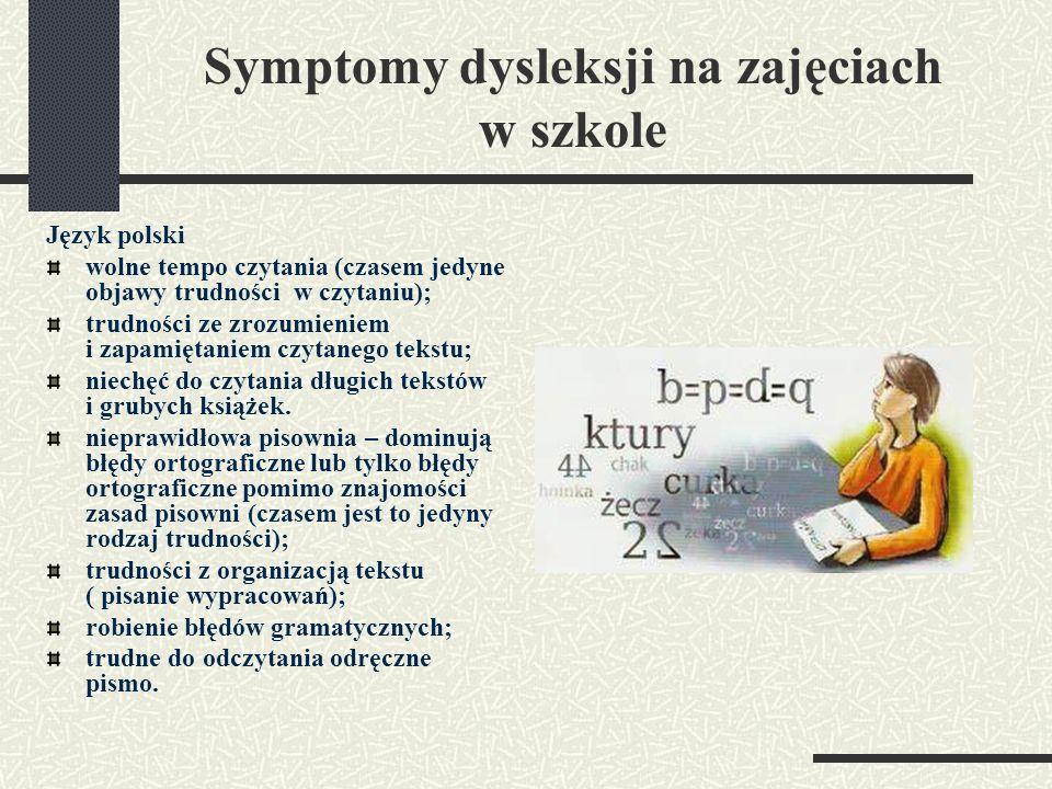 Symptomy dysleksji na zajęciach w szkole Język polski wolne tempo czytania (czasem jedyne objawy trudności w czytaniu); trudności ze zrozumieniem i za