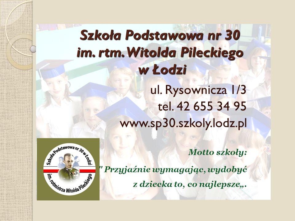 Szkoła Podstawowa nr 30 im. rtm. Witolda Pileckiego w Łodzi ul. Rysownicza 1/3 tel. 42 655 34 95 www.sp30.szkoly.lodz.pl Motto szkoły: