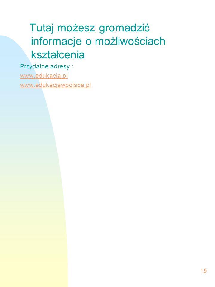 18 Tutaj możesz gromadzić informacje o możliwościach kształcenia Przydatne adresy : www.edukacja.pl www.edukacjawpolsce.pl