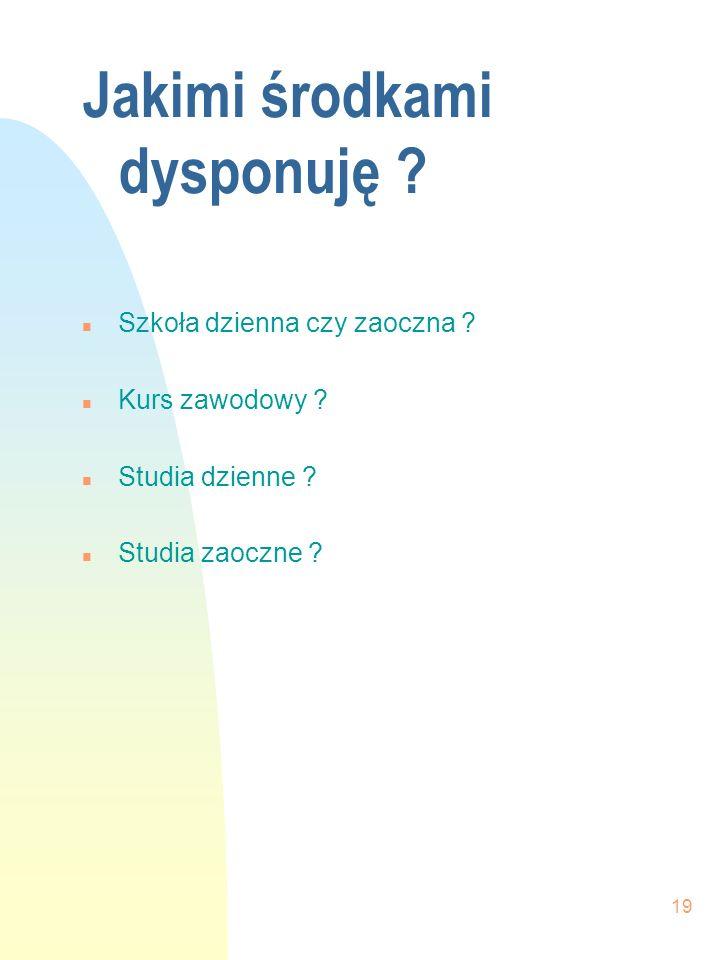 19 Jakimi środkami dysponuję ? n Szkoła dzienna czy zaoczna ? n Kurs zawodowy ? n Studia dzienne ? n Studia zaoczne ?