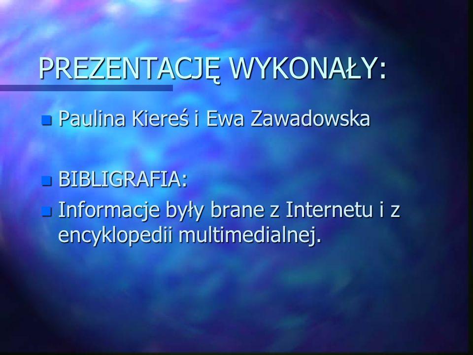 PREZENTACJĘ WYKONAŁY: n Paulina Kiereś i Ewa Zawadowska n BIBLIGRAFIA: n Informacje były brane z Internetu i z encyklopedii multimedialnej.