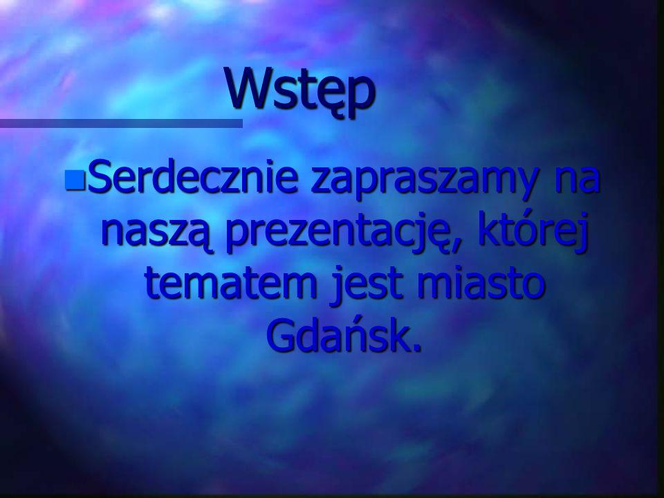 Wstęp n Serdecznie zapraszamy na naszą prezentację, której tematem jest miasto Gdańsk.