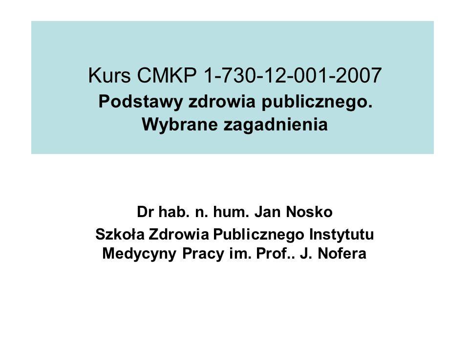 Kurs CMKP 1-730-12-001-2007 Podstawy zdrowia publicznego. Wybrane zagadnienia Dr hab. n. hum. Jan Nosko Szkoła Zdrowia Publicznego Instytutu Medycyny