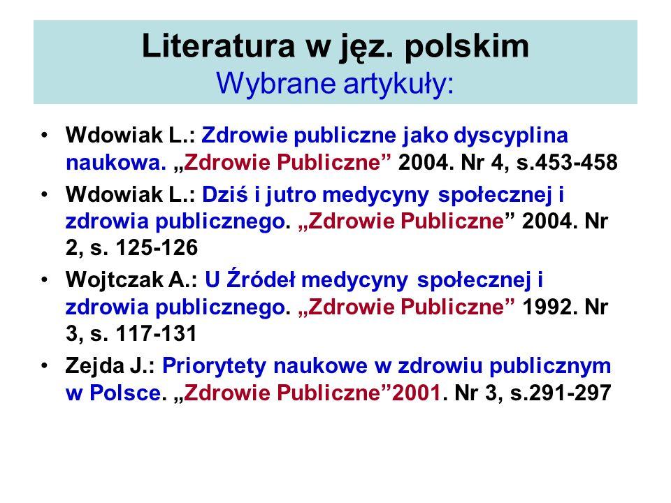 Literatura w jęz. polskim Wybrane artykuły: Wdowiak L.: Zdrowie publiczne jako dyscyplina naukowa. Zdrowie Publiczne 2004. Nr 4, s.453-458 Wdowiak L.:
