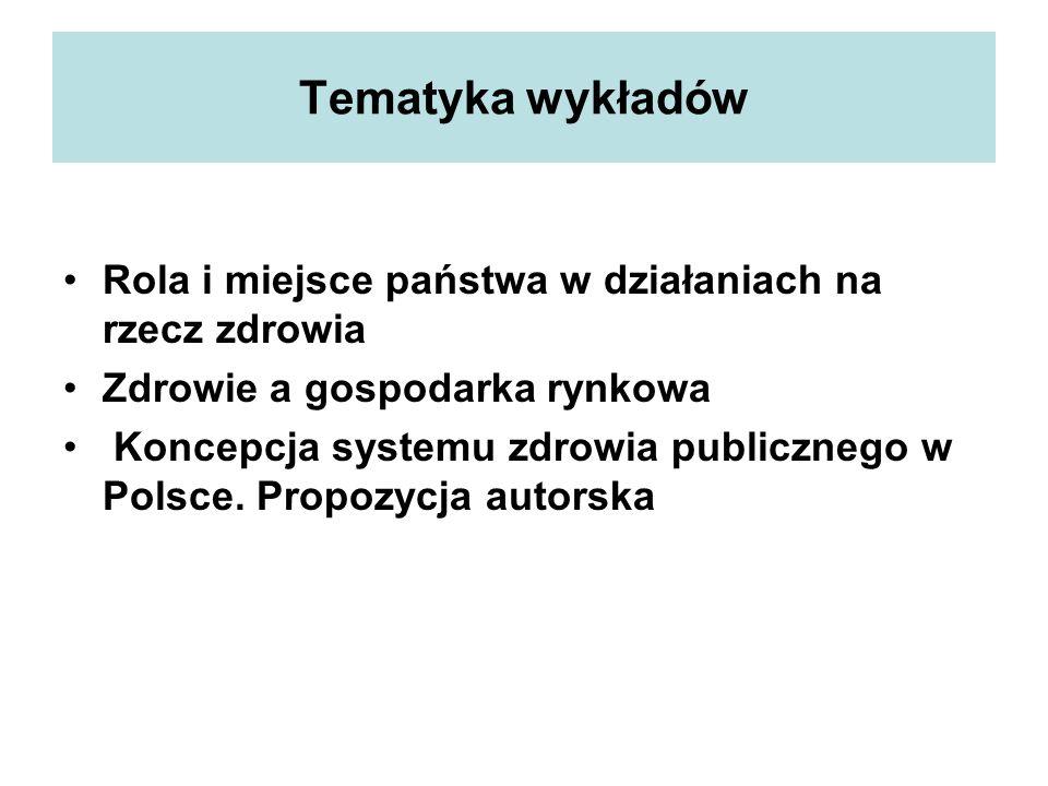 Tematyka wykładów Rola i miejsce państwa w działaniach na rzecz zdrowia Zdrowie a gospodarka rynkowa Koncepcja systemu zdrowia publicznego w Polsce. P