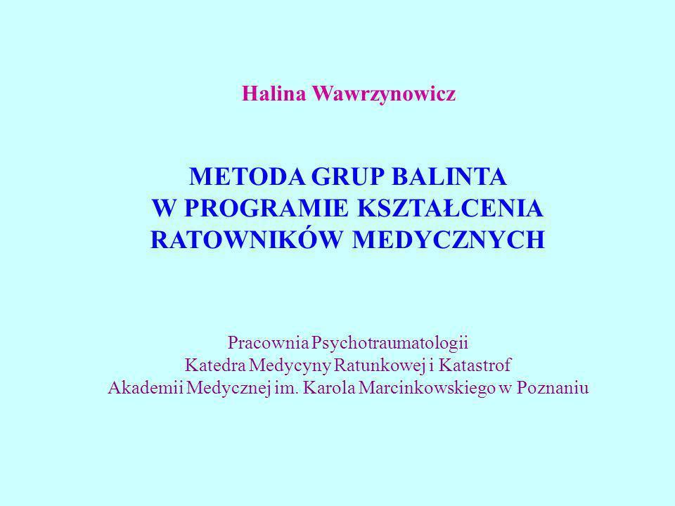 Halina Wawrzynowicz METODA GRUP BALINTA W PROGRAMIE KSZTAŁCENIA RATOWNIKÓW MEDYCZNYCH Pracownia Psychotraumatologii Katedra Medycyny Ratunkowej i Kata