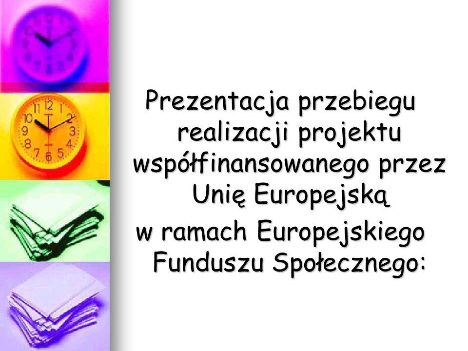 Prezentacja przebiegu realizacji projektu współfinansowanego przez Unię Europejską w ramach Europejskiego Funduszu Społecznego: