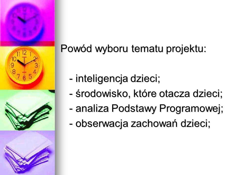 Powód wyboru tematu projektu: - inteligencja dzieci; - inteligencja dzieci; - środowisko, które otacza dzieci; - analiza Podstawy Programowej; - obserwacja zachowań dzieci;