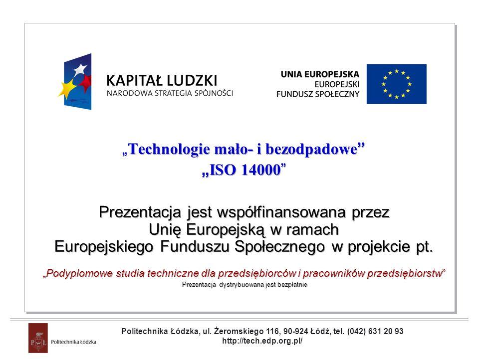 Projekt współfinansowany przez Unię Europejską w ramach Europejskiego Funduszu Społecznego Technologie mało- i bezodpadowe ISO 14000 Prezentacja jest współfinansowana przez Unię Europejską w ramach Europejskiego Funduszu Społecznego w projekcie pt.