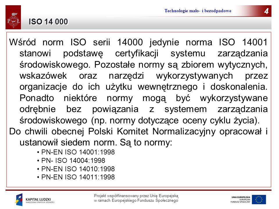 Projekt współfinansowany przez Unię Europejską w ramach Europejskiego Funduszu Społecznego Technologie mało- i bezodpadowe 4 Wśród norm ISO serii 14000 jedynie norma ISO 14001 stanowi podstawę certyfikacji systemu zarządzania środowiskowego.