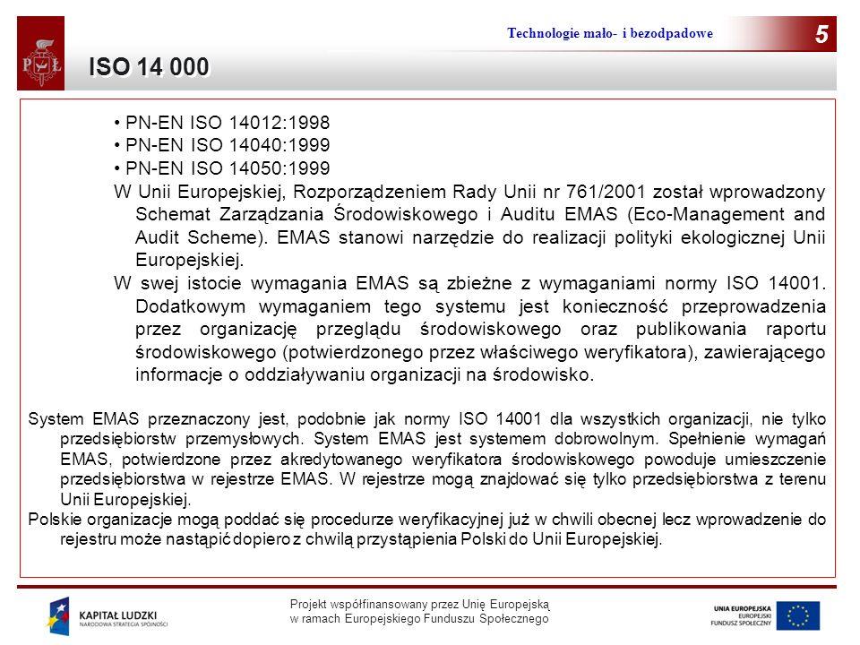 Projekt współfinansowany przez Unię Europejską w ramach Europejskiego Funduszu Społecznego Technologie mało- i bezodpadowe 5 PN-EN ISO 14012:1998 PN-EN ISO 14040:1999 PN-EN ISO 14050:1999 W Unii Europejskiej, Rozporządzeniem Rady Unii nr 761/2001 został wprowadzony Schemat Zarządzania Środowiskowego i Auditu EMAS (Eco-Management and Audit Scheme).