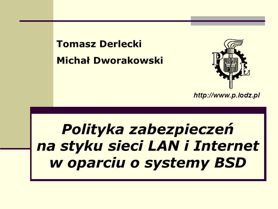 Polityka zabezpieczeń na styku sieci LAN i Internet w oparciu o systemy BSD Tomasz Derlecki Michał Dworakowski http://www.p.lodz.pl