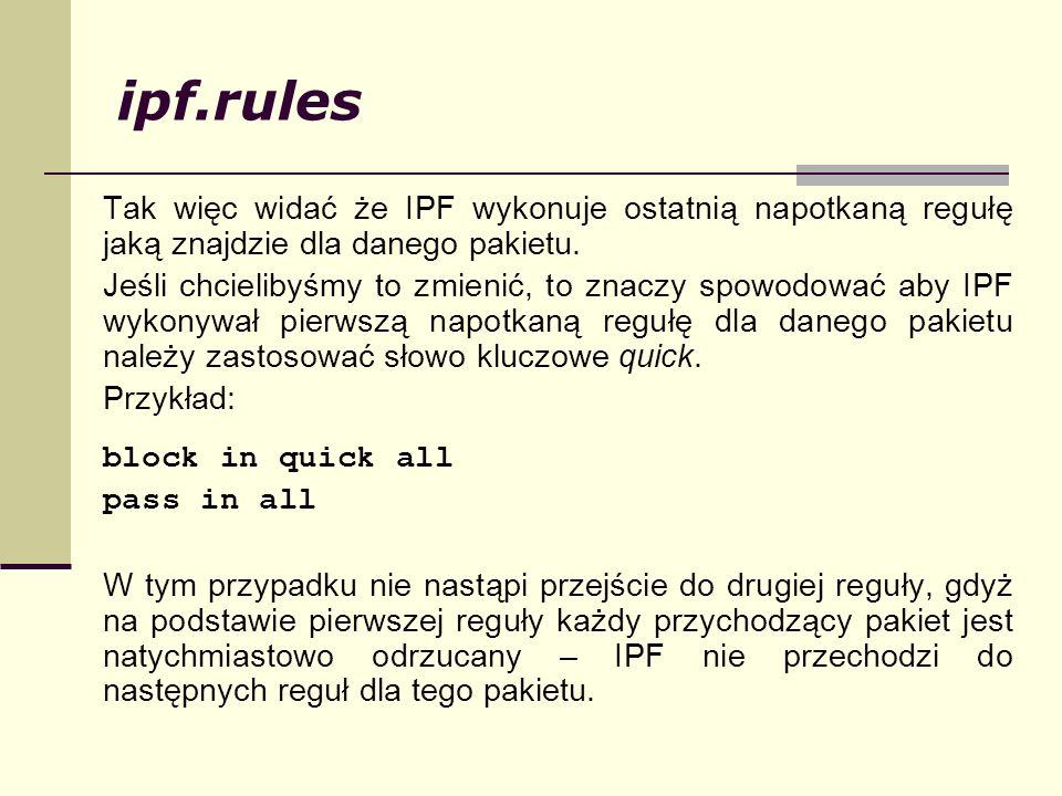 ipf.rules Tak więc widać że IPF wykonuje ostatnią napotkaną regułę jaką znajdzie dla danego pakietu. Jeśli chcielibyśmy to zmienić, to znaczy spowodow