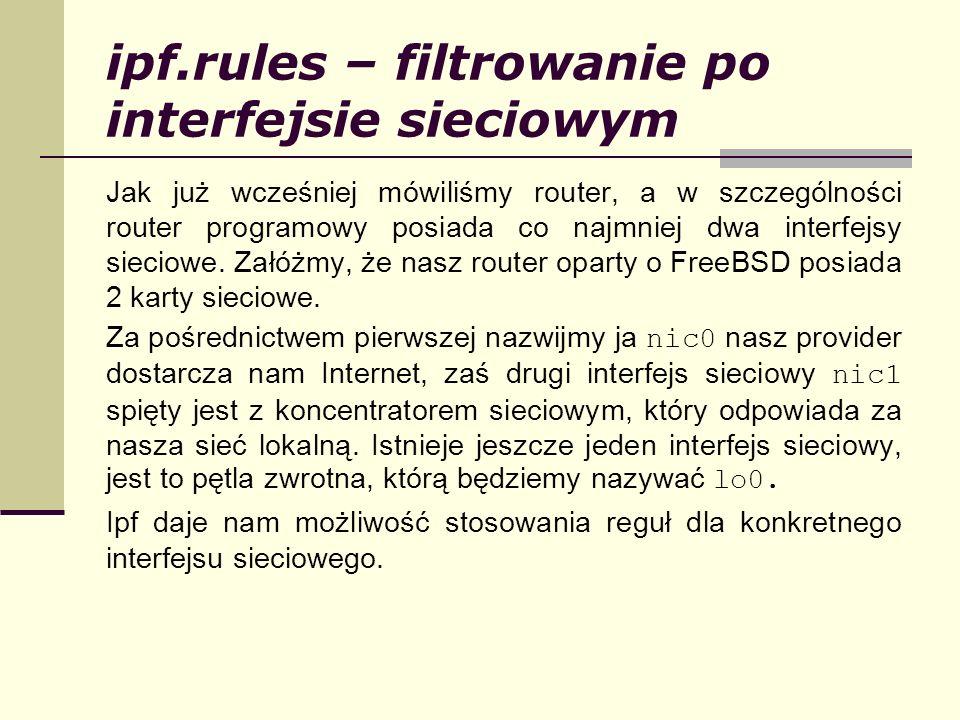 ipf.rules – filtrowanie po interfejsie sieciowym Jak już wcześniej mówiliśmy router, a w szczególności router programowy posiada co najmniej dwa inter