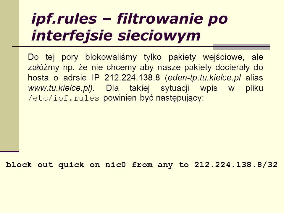 ipf.rules – filtrowanie po interfejsie sieciowym Do tej pory blokowaliśmy tylko pakiety wejściowe, ale załóżmy np. że nie chcemy aby nasze pakiety doc
