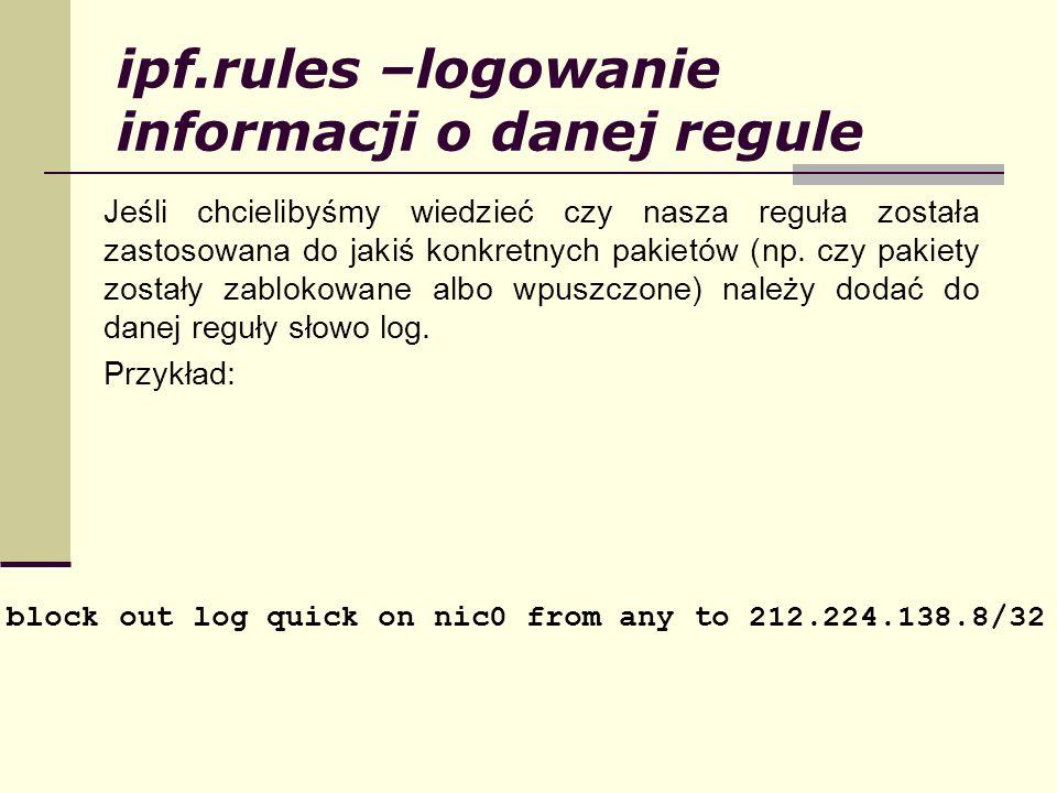 ipf.rules –logowanie informacji o danej regule Jeśli chcielibyśmy wiedzieć czy nasza reguła została zastosowana do jakiś konkretnych pakietów (np. czy