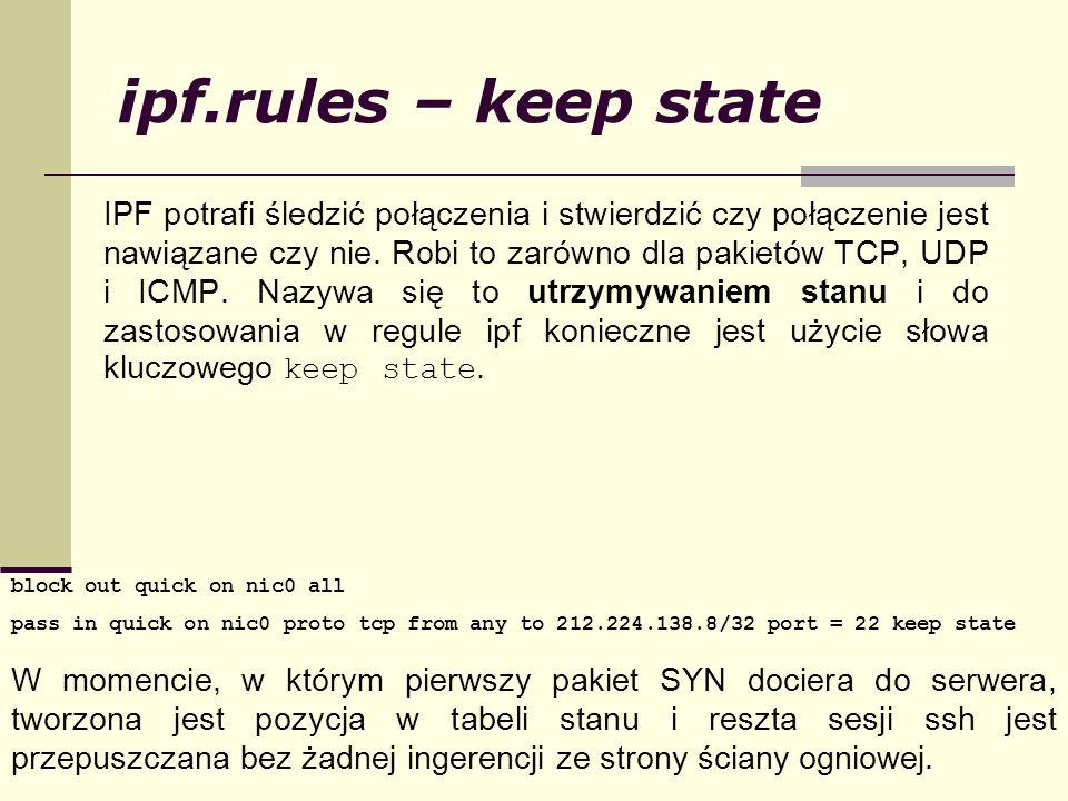 ipf.rules – keep state IPF potrafi śledzić połączenia i stwierdzić czy połączenie jest nawiązane czy nie. Robi to zarówno dla pakietów TCP, UDP i ICMP