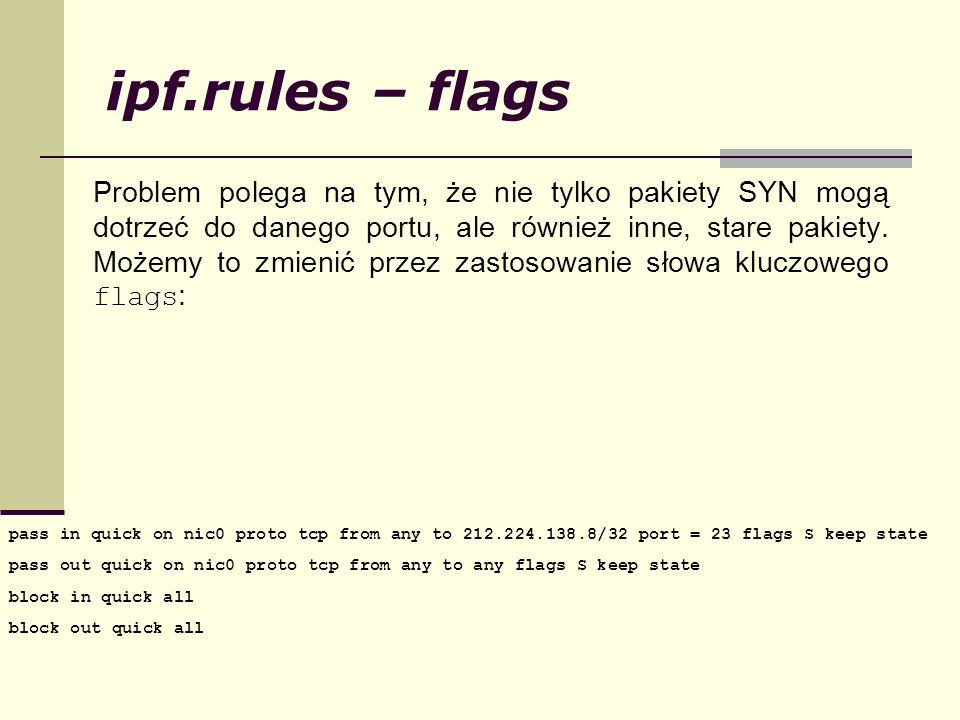 ipf.rules – flags Problem polega na tym, że nie tylko pakiety SYN mogą dotrzeć do danego portu, ale również inne, stare pakiety. Możemy to zmienić prz