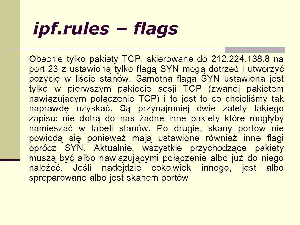 ipf.rules – flags Obecnie tylko pakiety TCP, skierowane do 212.224.138.8 na port 23 z ustawioną tylko flagą SYN mogą dotrzeć i utworzyć pozycję w liśc