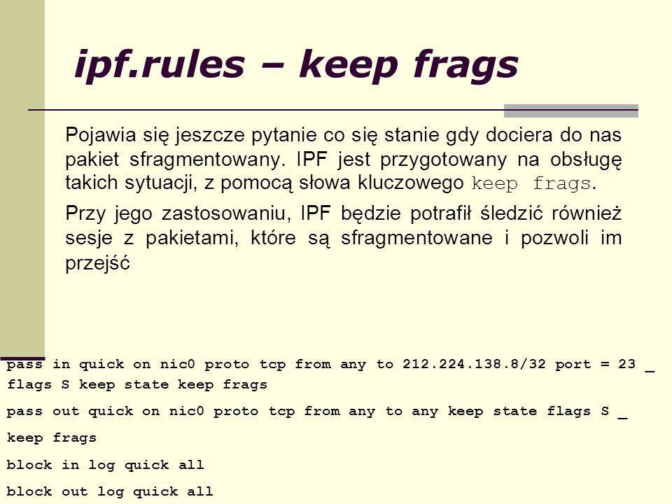 ipf.rules – keep frags Pojawia się jeszcze pytanie co się stanie gdy dociera do nas pakiet sfragmentowany. IPF jest przygotowany na obsługę takich syt