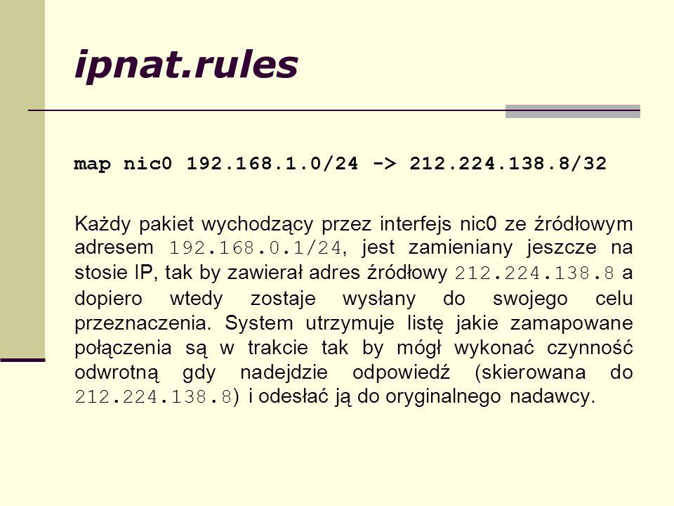 ipnat.rules map nic0 192.168.1.0/24 -> 212.224.138.8/32 Każdy pakiet wychodzący przez interfejs nic0 ze źródłowym adresem 192.168.0.1/24, jest zamieni