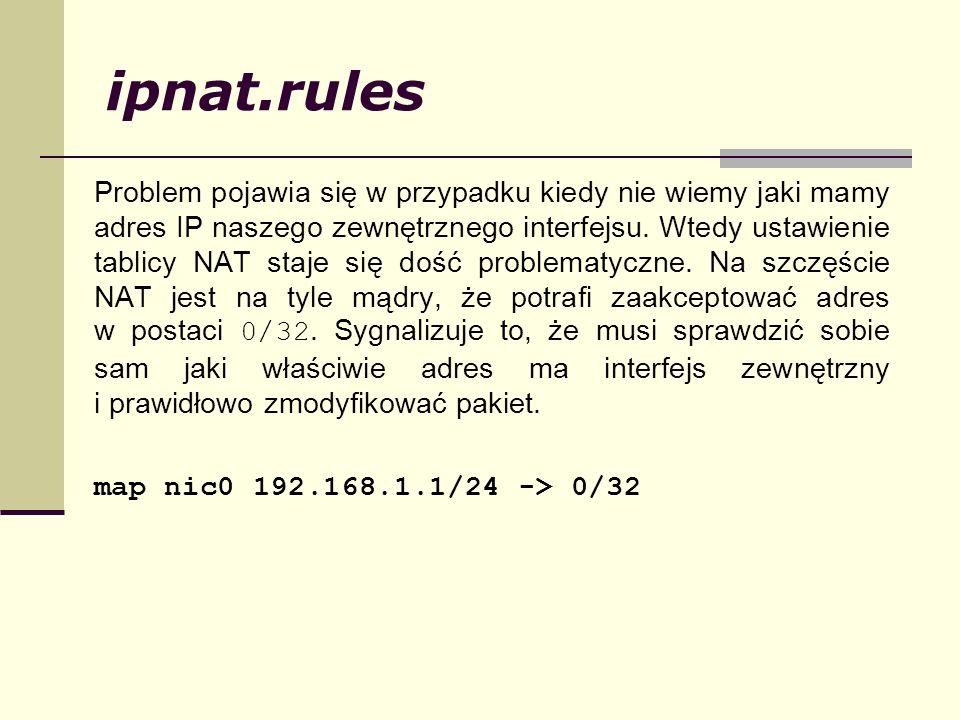 ipnat.rules Problem pojawia się w przypadku kiedy nie wiemy jaki mamy adres IP naszego zewnętrznego interfejsu. Wtedy ustawienie tablicy NAT staje się