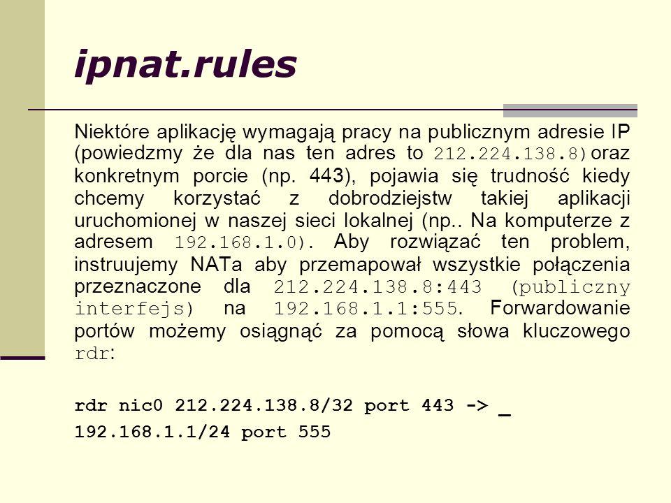 ipnat.rules Niektóre aplikację wymagają pracy na publicznym adresie IP (powiedzmy że dla nas ten adres to 212.224.138.8) oraz konkretnym porcie (np. 4