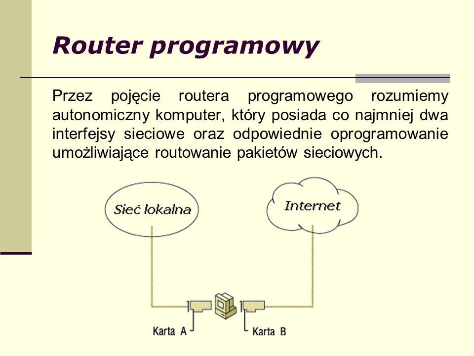 Router programowy Przez pojęcie routera programowego rozumiemy autonomiczny komputer, który posiada co najmniej dwa interfejsy sieciowe oraz odpowiedn