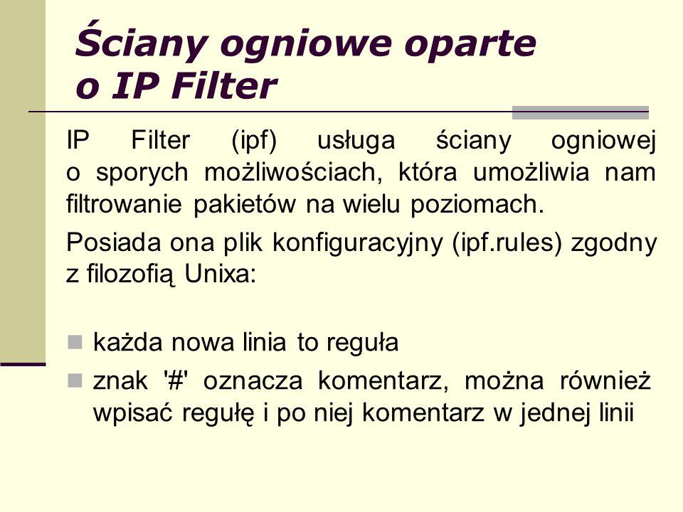 Ściany ogniowe oparte o IP Filter IP Filter (ipf) usługa ściany ogniowej o sporych możliwościach, która umożliwia nam filtrowanie pakietów na wielu po