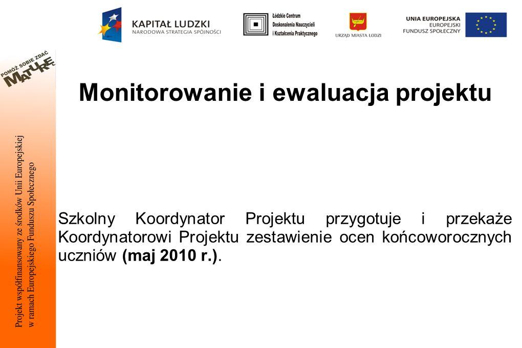Monitorowanie i ewaluacja projektu Szkolny Koordynator Projektu przygotuje i przekaże Koordynatorowi Projektu zestawienie ocen końcoworocznych uczniów (maj 2010 r.).