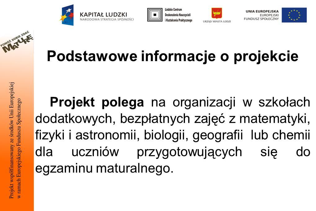 Podstawowe informacje o projekcie Projekt polega na organizacji w szkołach dodatkowych, bezpłatnych zajęć z matematyki, fizyki i astronomii, biologii, geografii lub chemii dla uczniów przygotowujących się do egzaminu maturalnego.