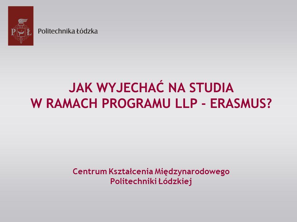 JAK WYJECHAĆ NA STUDIA W RAMACH PROGRAMU LLP - ERASMUS? Centrum Kształcenia Międzynarodowego Politechniki Łódzkiej