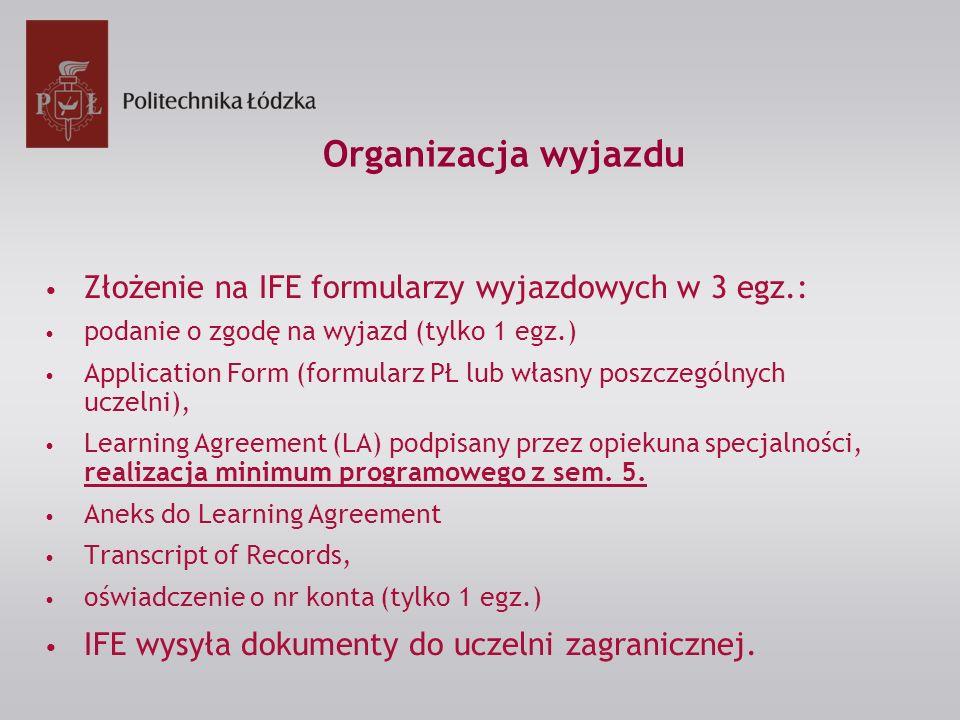 Organizacja wyjazdu Złożenie na IFE formularzy wyjazdowych w 3 egz.: podanie o zgodę na wyjazd (tylko 1 egz.) Application Form (formularz PŁ lub własn