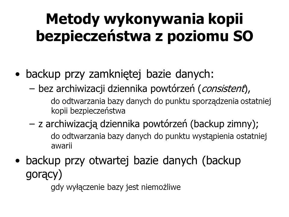 Metody wykonywania kopii bezpieczeństwa z poziomu SO backup przy zamkniętej bazie danych: –bez archiwizacji dziennika powtórzeń (consistent), do odtwa
