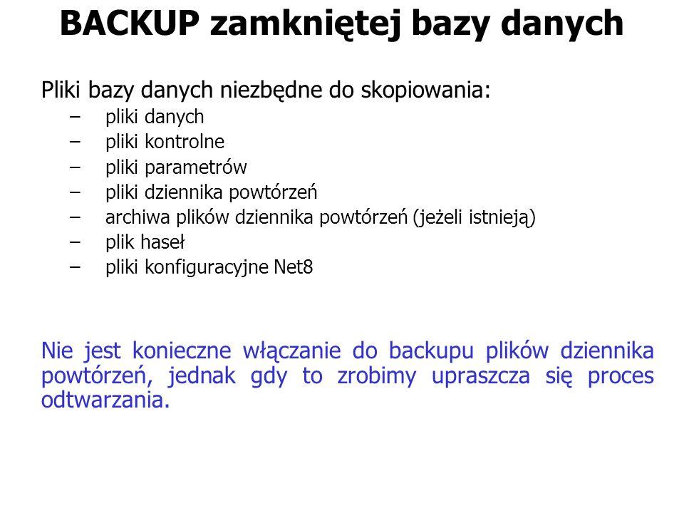 BACKUP zamkniętej bazy danych Pliki bazy danych niezbędne do skopiowania: –pliki danych –pliki kontrolne –pliki parametrów –pliki dziennika powtórzeń –archiwa plików dziennika powtórzeń (jeżeli istnieją) –plik haseł –pliki konfiguracyjne Net8 Nie jest konieczne włączanie do backupu plików dziennika powtórzeń, jednak gdy to zrobimy upraszcza się proces odtwarzania.