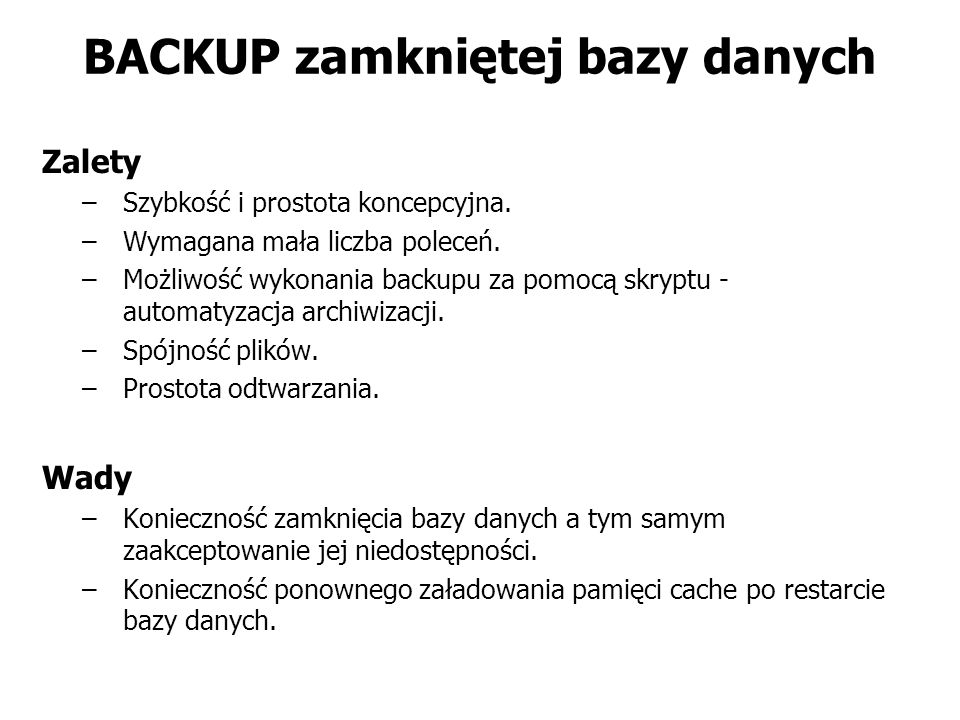 BACKUP zamkniętej bazy danych Zalety –Szybkość i prostota koncepcyjna. –Wymagana mała liczba poleceń. –Możliwość wykonania backupu za pomocą skryptu -