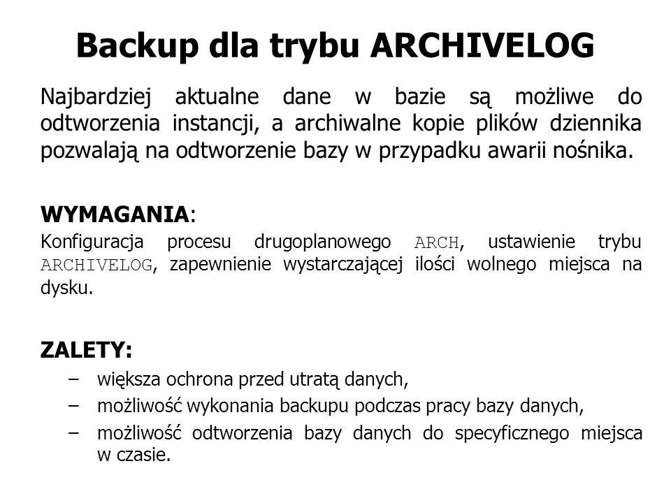 Backup dla trybu ARCHIVELOG Najbardziej aktualne dane w bazie są możliwe do odtworzenia instancji, a archiwalne kopie plików dziennika pozwalają na odtworzenie bazy w przypadku awarii nośnika.