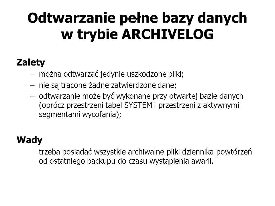 Odtwarzanie pełne bazy danych w trybie ARCHIVELOG Zalety –można odtwarzać jedynie uszkodzone pliki; –nie są tracone żadne zatwierdzone dane; –odtwarzanie może być wykonane przy otwartej bazie danych (oprócz przestrzeni tabel SYSTEM i przestrzeni z aktywnymi segmentami wycofania); Wady –trzeba posiadać wszystkie archiwalne pliki dziennika powtórzeń od ostatniego backupu do czasu wystąpienia awarii.
