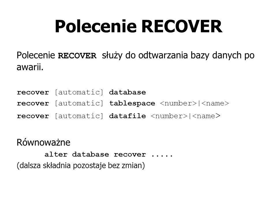 Polecenie RECOVER Polecenie RECOVER służy do odtwarzania bazy danych po awarii. recover [automatic] database recover [automatic] tablespace | recover