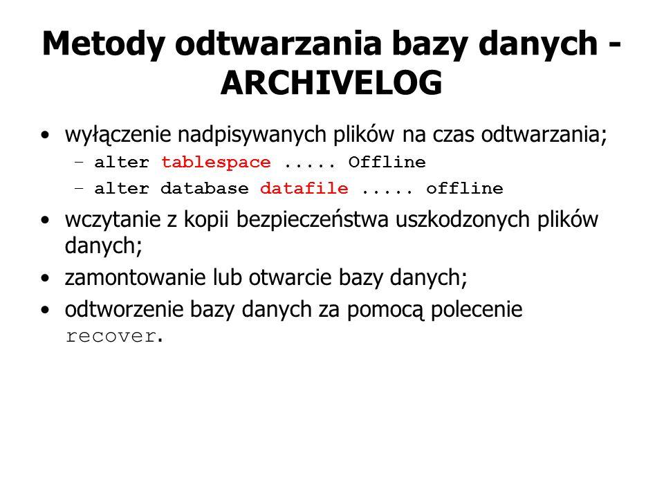 Metody odtwarzania bazy danych - ARCHIVELOG wyłączenie nadpisywanych plików na czas odtwarzania; –alter tablespace..... Offline –alter database datafi