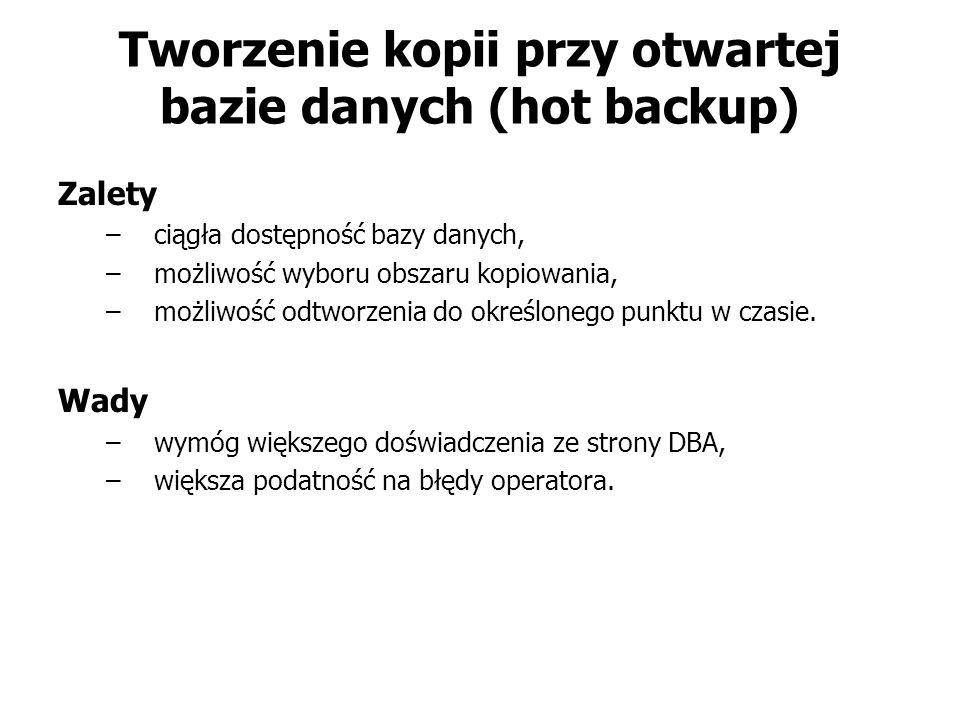 Tworzenie kopii przy otwartej bazie danych (hot backup) Zalety –ciągła dostępność bazy danych, –możliwość wyboru obszaru kopiowania, –możliwość odtwor