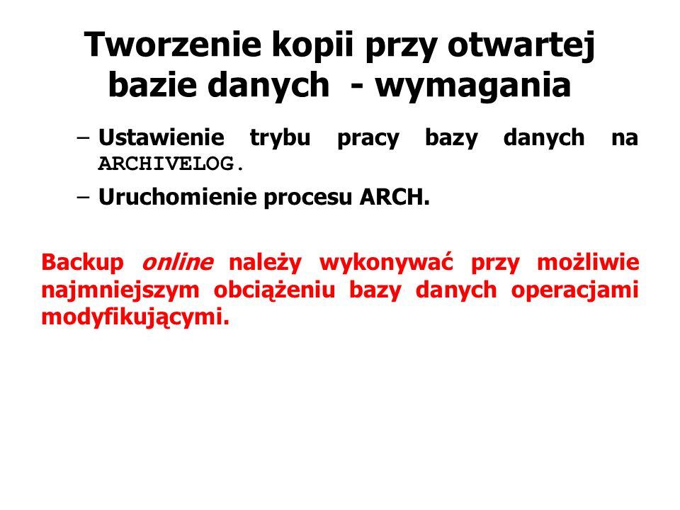 Tworzenie kopii przy otwartej bazie danych - wymagania –Ustawienie trybu pracy bazy danych na ARCHIVELOG. –Uruchomienie procesu ARCH. Backup online na