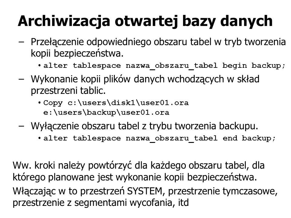Archiwizacja otwartej bazy danych –Przełączenie odpowiedniego obszaru tabel w tryb tworzenia kopii bezpieczeństwa. alter tablespace nazwa_obszaru_tabe