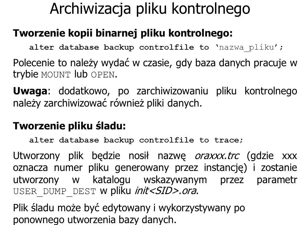 Archiwizacja pliku kontrolnego Tworzenie kopii binarnej pliku kontrolnego: alter database backup controlfile to nazwa_pliku; Polecenie to należy wydać