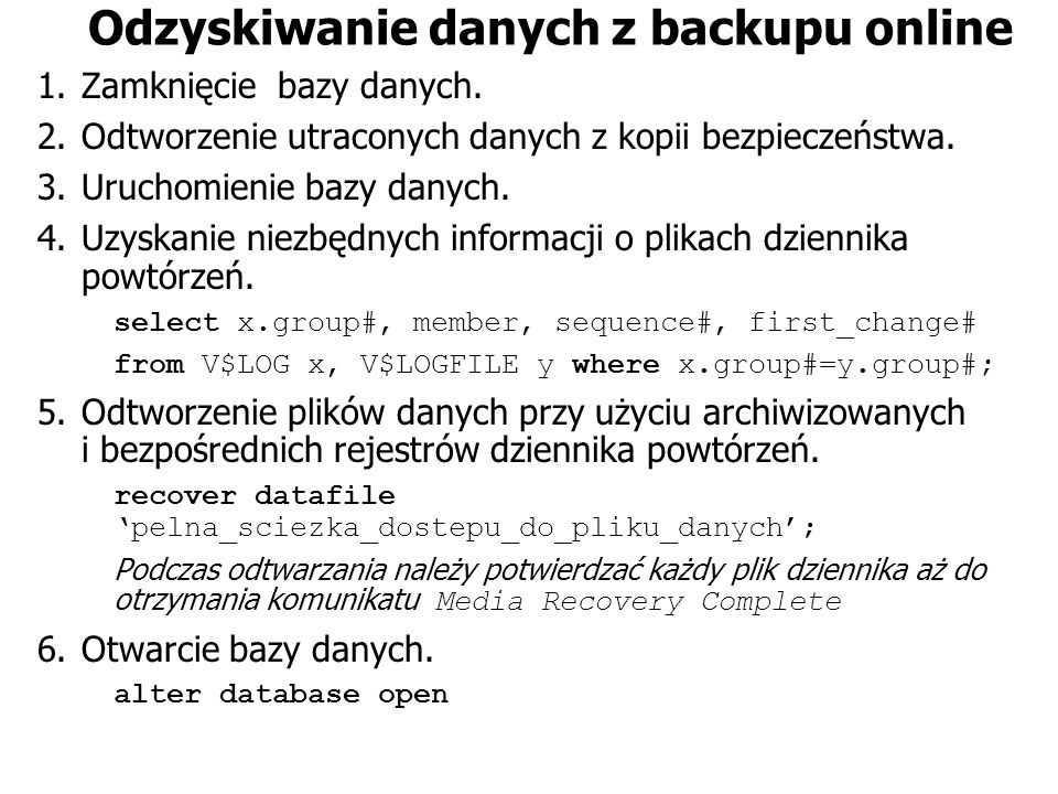 Odzyskiwanie danych z backupu online 1.Zamknięcie bazy danych. 2.Odtworzenie utraconych danych z kopii bezpieczeństwa. 3.Uruchomienie bazy danych. 4.U