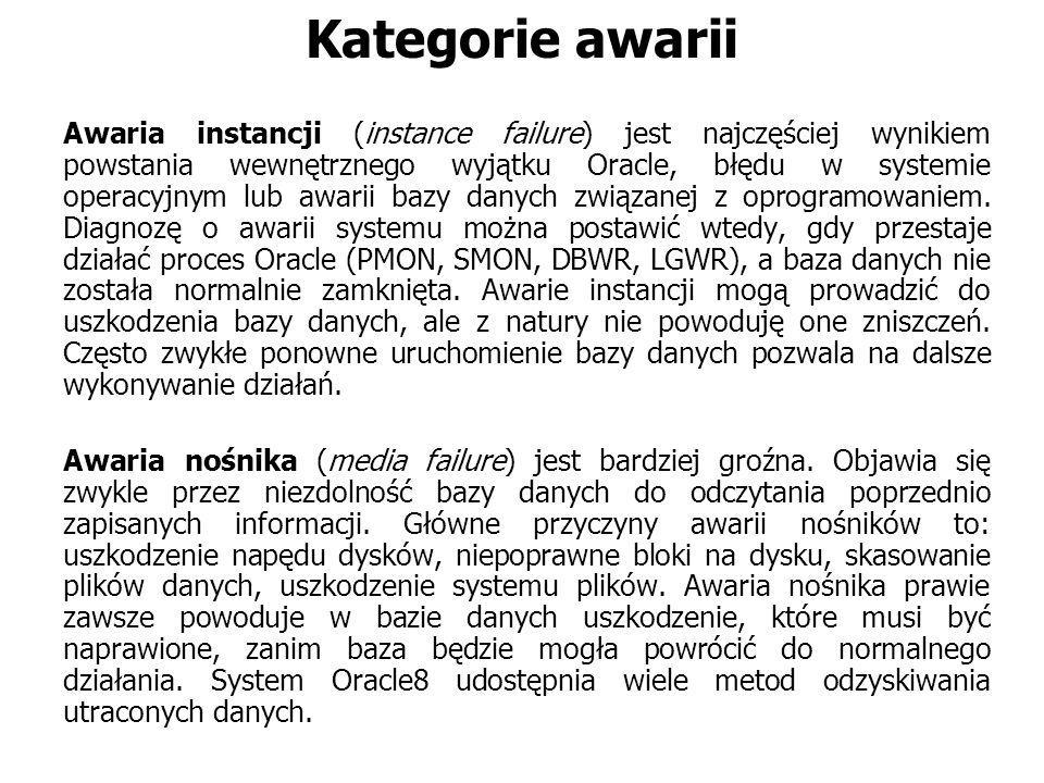 Kategorie awarii Awaria instancji (instance failure) jest najczęściej wynikiem powstania wewnętrznego wyjątku Oracle, błędu w systemie operacyjnym lub