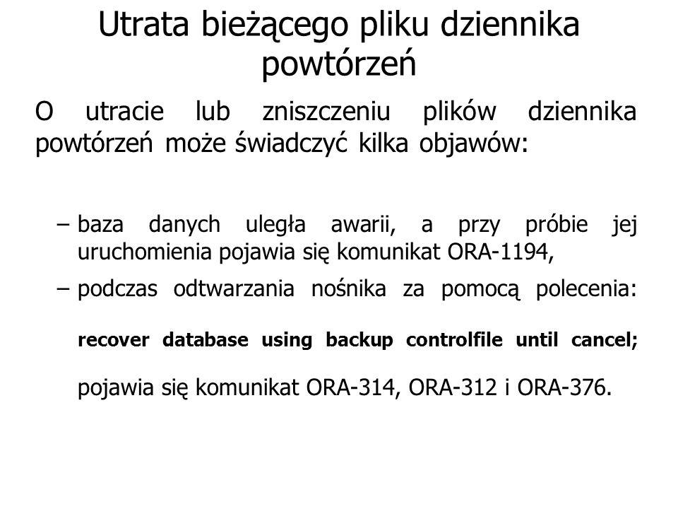 Utrata bieżącego pliku dziennika powtórzeń O utracie lub zniszczeniu plików dziennika powtórzeń może świadczyć kilka objawów: –baza danych uległa awarii, a przy próbie jej uruchomienia pojawia się komunikat ORA-1194, –podczas odtwarzania nośnika za pomocą polecenia: recover database using backup controlfile until cancel; pojawia się komunikat ORA-314, ORA-312 i ORA-376.