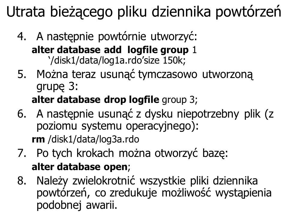 Utrata bieżącego pliku dziennika powtórzeń 4.A następnie powtórnie utworzyć: alter database add logfile group 1 /disk1/data/log1a.rdosize 150k; 5.Można teraz usunąć tymczasowo utworzoną grupę 3: alter database drop logfile group 3; 6.A następnie usunąć z dysku niepotrzebny plik (z poziomu systemu operacyjnego): rm /disk1/data/log3a.rdo 7.Po tych krokach można otworzyć bazę: alter database open; 8.Należy zwielokrotnić wszystkie pliki dziennika powtórzeń, co zredukuje możliwość wystąpienia podobnej awarii.