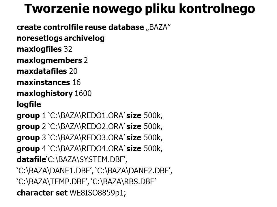 Tworzenie nowego pliku kontrolnego create controlfile reuse database BAZA noresetlogs archivelog maxlogfiles 32 maxlogmembers 2 maxdatafiles 20 maxinstances 16 maxloghistory 1600 logfile group 1 C:\BAZA\REDO1.ORA size 500k, group 2 C:\BAZA\REDO2.ORA size 500k, group 3 C:\BAZA\REDO3.ORA size 500k, group 4 C:\BAZA\REDO4.ORA size 500k, datafileC:\BAZA\SYSTEM.DBF, C:\BAZA\DANE1.DBF, C:\BAZA\DANE2.DBF, C:\BAZA\TEMP.DBF, C:\BAZA\RBS.DBF character set WE8ISO8859p1;